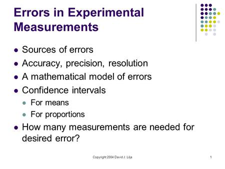 Copyright 2004 David J. Lilja1 Errors in Experimental Measurements Sources of errors Accuracy, precision, resolution A mathematical model of errors Confidence.