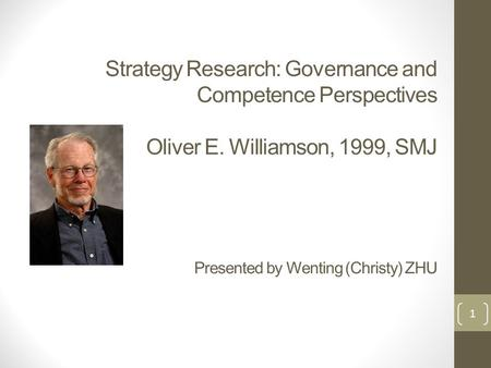 Strategy Research: Governance and Competence Perspectives Oliver E. Williamson, 1999, SMJ Presented by Wenting (Christy) ZHU 1.