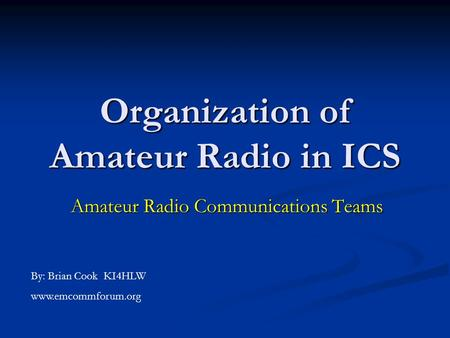 Organization of Amateur Radio in ICS Amateur Radio Communications Teams By: Brian Cook KI4HLW www.emcommforum.org.