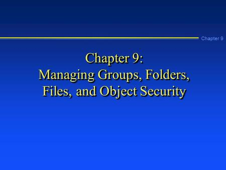 Chapter 9 Chapter 9: Managing Groups, Folders, Files, and Object Security.