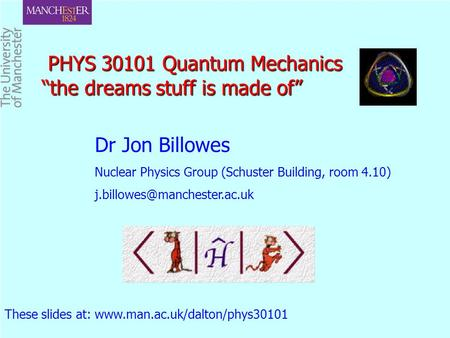 "PHYS 30101 Quantum Mechanics ""the dreams stuff is made of"" PHYS 30101 Quantum Mechanics ""the dreams stuff is made of"" Dr Jon Billowes Nuclear Physics Group."