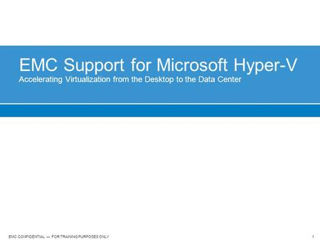 1 EMC CONFIDENTIAL — FOR TRAINING PURPOSES ONLY EMC Support for Microsoft Hyper-V Accelerating Virtualization from the Desktop to the Data Center.