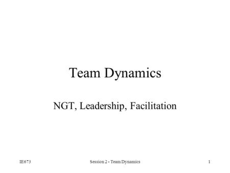 IE673Session 2 - Team Dynamics1 Team Dynamics NGT, Leadership, Facilitation.