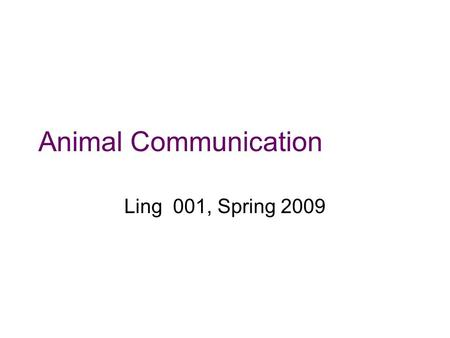 "Animal Communication Ling 001, Spring 2009 Starting Points The idea that humans are biologically equipped for language… How does ""general intelligence"""