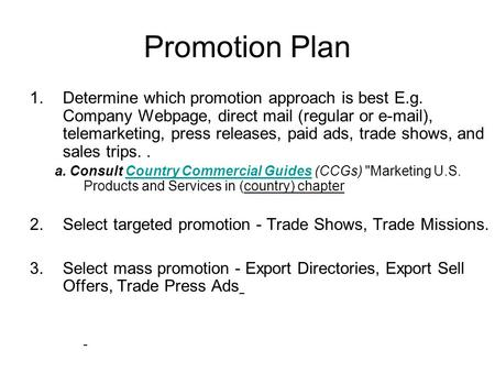 Promotion Plan 1.Determine which promotion approach is best E.g. Company Webpage, direct mail (regular or e-mail), telemarketing, press releases, paid.