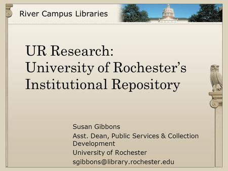 River Campus Libraries UR Research: University of Rochester's Institutional Repository Susan Gibbons Asst. Dean, Public Services & Collection Development.