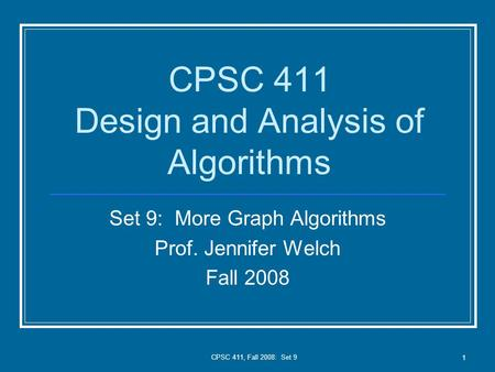 CPSC 411, Fall 2008: Set 9 1 CPSC 411 Design and Analysis of Algorithms Set 9: More Graph Algorithms Prof. Jennifer Welch Fall 2008.