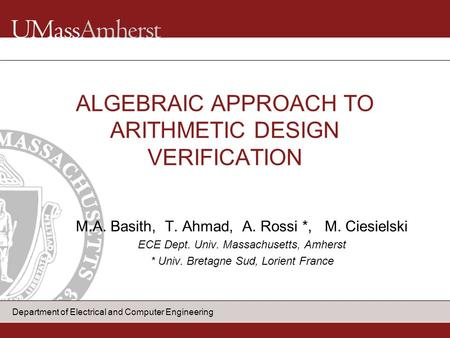 Department of Electrical and Computer Engineering M.A. Basith, T. Ahmad, A. Rossi *, M. Ciesielski ECE Dept. Univ. Massachusetts, Amherst * Univ. Bretagne.