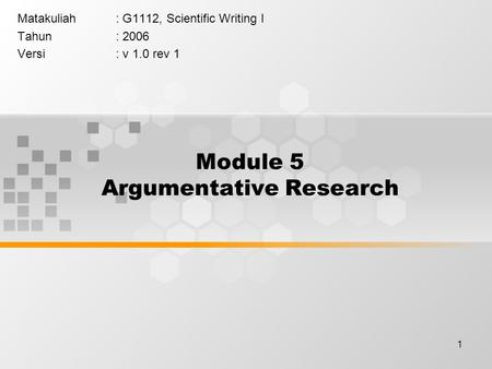1 Module 5 Argumentative Research Matakuliah: G1112, Scientific Writing I Tahun: 2006 Versi: v 1.0 rev 1.