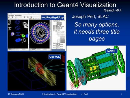 10 January 2011 Introduction to Geant4 Visualization J. Perl 1 DAWN OpenGL So many options, it needs three title pages Introduction to Geant4 Visualization.