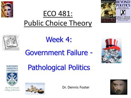 ECO 481: Public Choice Theory Week 4: Government Failure - Pathological Politics Dr. Dennis Foster.