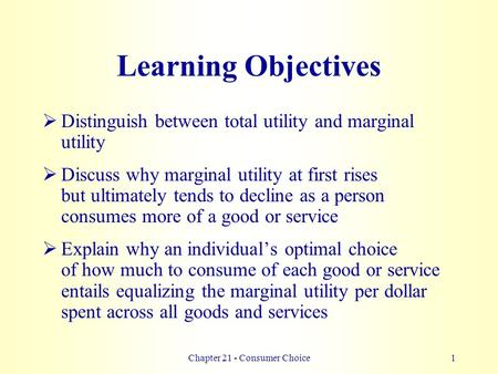 Chapter 21 - Consumer Choice1 Learning Objectives  Distinguish between total utility and marginal utility  Discuss why marginal utility at first rises.