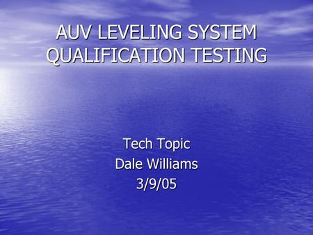 AUV LEVELING SYSTEM QUALIFICATION TESTING Tech Topic Dale Williams 3/9/05.