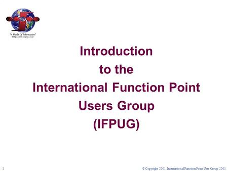 © Copyright 2001. International Function Point User Group 20011 Introduction to the International Function Point Users Group (IFPUG)