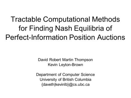 Tractable Computational Methods for Finding Nash Equilibria of Perfect-Information Position Auctions David Robert Martin Thompson Kevin Leyton-Brown Department.