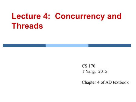 Lecture 4: Concurrency and Threads CS 170 T Yang, 2015 Chapter 4 of AD textbook.