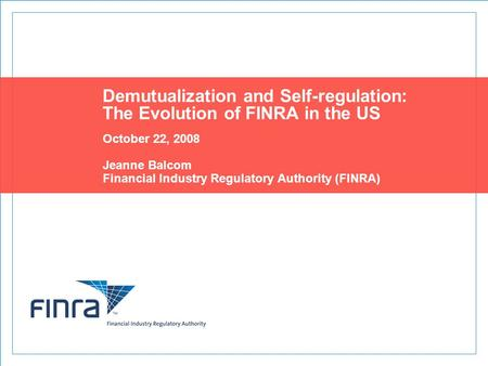 Demutualization and Self-regulation: The Evolution of FINRA in the US October 22, 2008 Jeanne Balcom Financial Industry Regulatory Authority (FINRA)