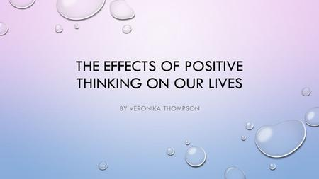 THE EFFECTS OF POSITIVE THINKING ON OUR LIVES BY VERONIKA THOMPSON.