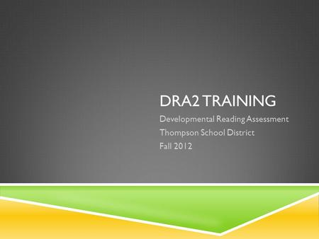 DRA2 TRAINING Developmental Reading Assessment Thompson School District Fall 2012.