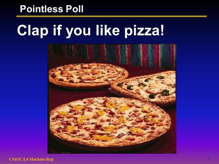 1 CS61C L6 Machine Rep Clap if you like pizza! Pointless Poll.