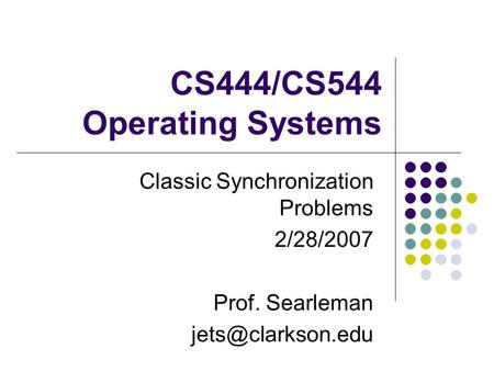 CS444/CS544 Operating Systems Classic Synchronization Problems 2/28/2007 Prof. Searleman