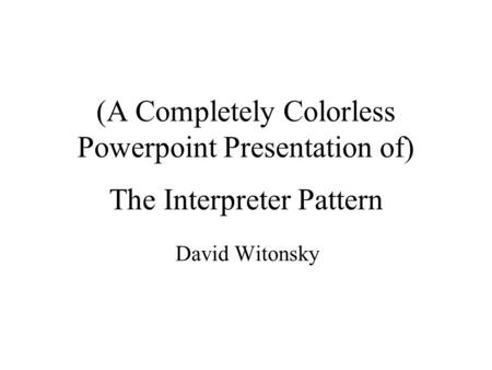 (A Completely Colorless Powerpoint Presentation of) The Interpreter Pattern David Witonsky.
