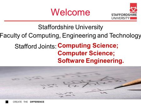 CREATE THE DIFFERENCE Welcome Computing Science; Computer Science; Software Engineering. Stafford Joints: Staffordshire University Faculty of Computing,
