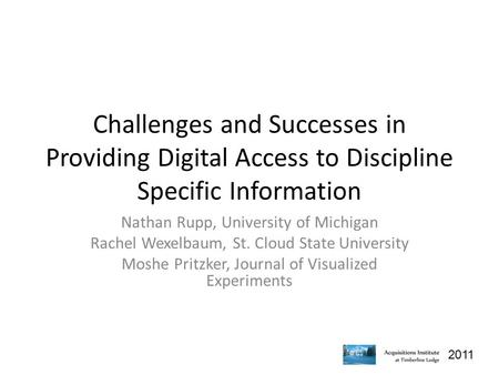 2011 Challenges and Successes in Providing Digital Access to Discipline Specific Information Nathan Rupp, University of Michigan Rachel Wexelbaum, St.