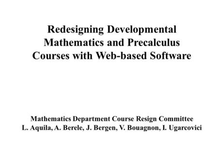 Redesigning Developmental Mathematics and Precalculus Courses with Web-based Software Mathematics Department Course Resign Committee L. Aquila, A. Berele,