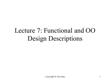 Copyright W. Howden1 Lecture 7: Functional and OO Design Descriptions.