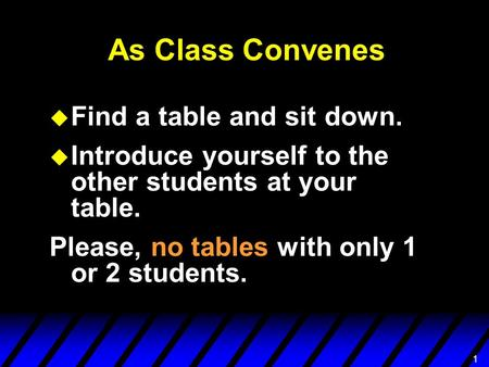 11 As Class Convenes u Find a table and sit down. u Introduce yourself to the other students at your table. Please, no tables with only 1 or 2 students.