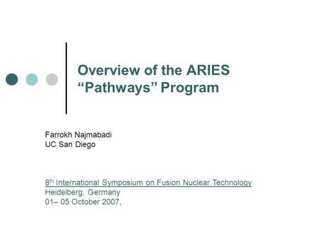 "Overview of the ARIES ""Pathways"" Program Farrokh Najmabadi UC San Diego 8 th International Symposium on Fusion Nuclear Technology Heidelberg, Germany 01–"