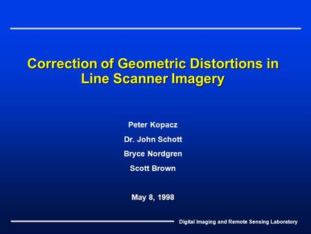 Digital Imaging and Remote Sensing Laboratory Correction of Geometric Distortions in Line Scanner Imagery Peter Kopacz Dr. John Schott Bryce Nordgren Scott.