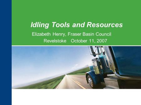 Idling Tools and Resources Elizabeth Henry, Fraser Basin Council Revelstoke October 11, 2007.