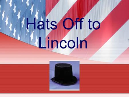 Hats Off to Lincoln. What hats did Lincoln wear? Student Farmer Rail Splitter Land Surveyor Boat Hand Store Clerk Postmaster Inventor State and National.