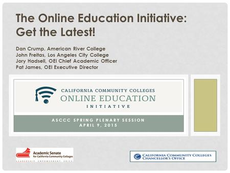 ASCCC SPRING PLENARY SESSION APRIL 9, 2015 The Online Education Initiative: Get the Latest! Dan Crump, American River College John Freitas, Los Angeles.