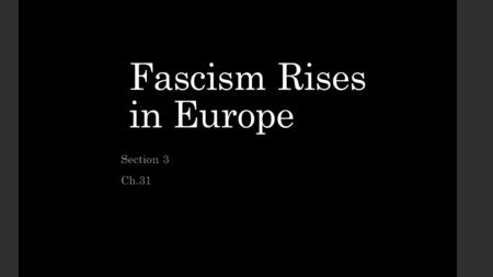 Fascism Rises in Europe Section 3 Ch.31. Fascism a militant political movement that emphasizes loyalty to the state and obedience to its leader. Fascists.
