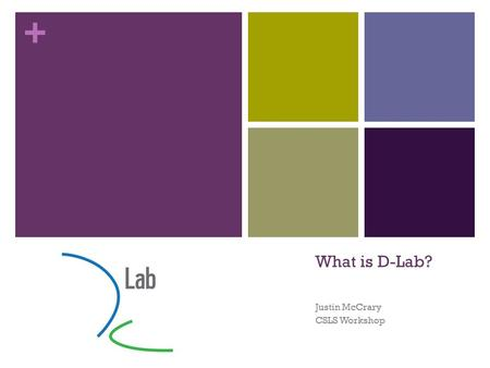 + What is D-Lab? Justin McCrary CSLS Workshop. + D-Lab: Social Sciences Data Laboratory Organized Research Unit Funded by the Vice Chancellor for Research.