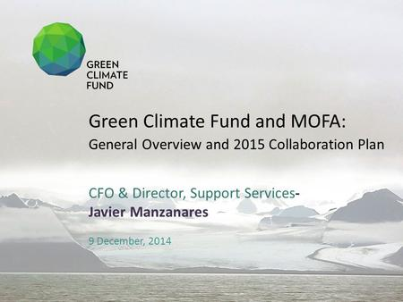 CFO & Director, Support Services- Javier Manzanares 9 December, 2014 Green Climate Fund and MOFA: General Overview and 2015 Collaboration Plan.