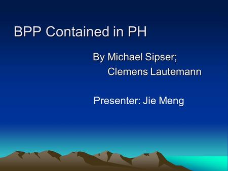 BPP Contained in PH By Michael Sipser; Clemens Lautemann Clemens Lautemann Presenter: Jie Meng.