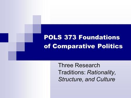 POLS 373 Foundations of Comparative Politics Three Research Traditions: Rationality, Structure, and Culture.