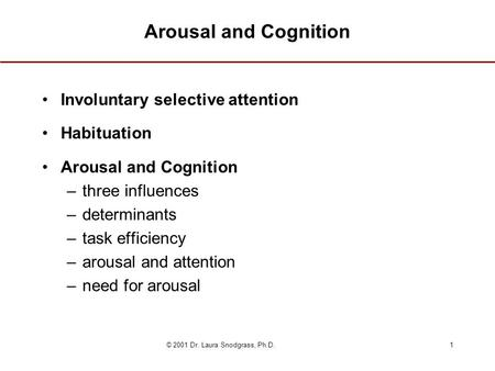 © 2001 Dr. Laura Snodgrass, Ph.D.1 Arousal and Cognition Involuntary selective attention Habituation Arousal and Cognition –three influences –determinants.