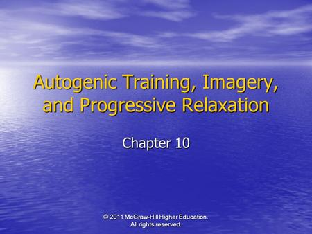 © 2011 McGraw-Hill Higher Education. All rights reserved. Autogenic Training, Imagery, and Progressive Relaxation Chapter 10.