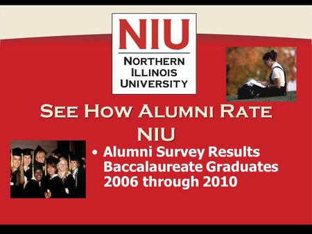 See How Alumni Rate NIU Alumni Survey Results Baccalaureate Graduates 2006 through 2010.