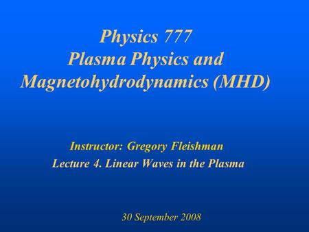 Physics 777 Plasma Physics and Magnetohydrodynamics (MHD) Instructor: Gregory Fleishman Lecture 4. Linear Waves in the Plasma 30 September 2008.