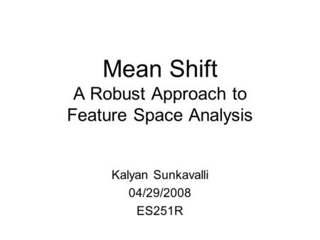 Mean Shift A Robust Approach to Feature Space Analysis Kalyan Sunkavalli 04/29/2008 ES251R.