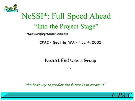"NeSSI*: Full Speed Ahead ""Into the Project Stage"" CPAC - Seattle, WA - Nov. 4, 2002 NeSSI End Users Group. ""the best way to predict the future is to create."