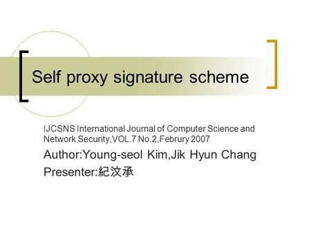 Self proxy signature scheme IJCSNS International Journal of Computer Science and Network Security,VOL.7 No.2,Februry 2007 Author:Young-seol Kim,Jik Hyun.