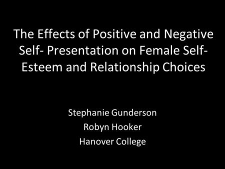 The Effects of Positive and Negative Self- Presentation on Female Self- Esteem and Relationship Choices Stephanie Gunderson Robyn Hooker Hanover College.