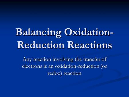 Balancing Oxidation- Reduction Reactions Any reaction involving the transfer of electrons is an oxidation-reduction (or redox) reaction.